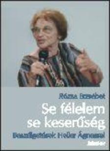 Rózsa Erzsébet - SE FÉLELEM, SE KESERŰSÉG - BESZÉLGETÉSEK HELLER ÁGNESSEL