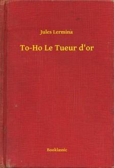 Lermina Jules - To-Ho Le Tueur d'or [eKönyv: epub, mobi]