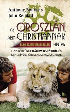 BOURKE, ANTHONY - RENDALL, JOHN - Az oroszlán, akit Christiannak hívtak