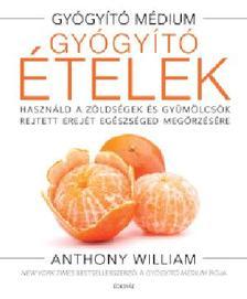 Anthony William - Gyógyító ételek - Használd a zöldségek és gyümölcsök rejtett erejét egészséged megőrzésére