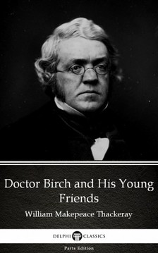 Delphi Classics William Makepeace Thackeray, - Doctor Birch and His Young Friends by William Makepeace Thackeray (Illustrated) [eKönyv: epub, mobi]