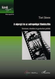 Tari János - A néprajzi és az antropológiai filmkészítés. Történeti, elméleti és gyakorlati példák