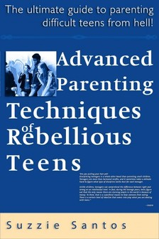 Santos Suzzie - Advanced Parenting Techniques Of Rebellious Teens : The Ultimate Guide To Parenting Difficult Teens From Hell! [eKönyv: epub, mobi]