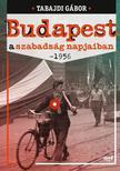 Tabajdi Gábor - Budapest a szabadság napjaiban- 1956