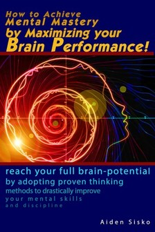 Sisko Aiden - How to Achieve Mental Mastery by Maximizing Your Brain Performance! [eKönyv: epub, mobi]