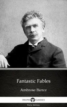 Delphi Classics Ambrose Bierce, - Fantastic Fables by Ambrose Bierce (Illustrated) [eKönyv: epub, mobi]