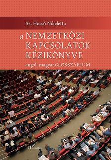 Sz. Hossó Nikoletta - A nemzetközi kapcsolatok kézikönyve - Angol-magyar glosszárium
