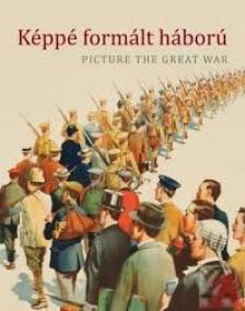 Katona Anikó - Szarka Anita szerk. - Képpé formált háború - Picture the great war