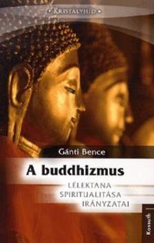 Gánti Bence - A BUDDHIZMUS - LÉLEKTANA, SPIRITUALITÁSA, IRÁNYZATAI