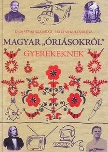 """Mátyás-Kulcsár Éva - Mátyás Szabolcs - Magyar """"óriásokról"""" gyerekeknek"""