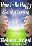 Angel Helena - How To Be Happy: Goal Setting or When Dreams Come True (Positive Thinking Book) [eKönyv: epub,  mobi]