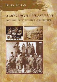 Bolek Zoltán - A Monarchia muszlimjai, avagy elfelejtett muszlim háborús hőseink