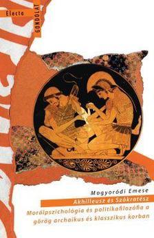 Mogyoródi Emese - Akhilleusz és Szókratész. Morálpszichológia és politikafilozófia a görög archaikus és klasszikus korban