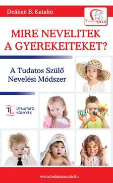 DEÁKNÉ B.KATALIN - Mire nevelitek a gyerekeiteket?A Tudatos Szülő Nevelési Módszer