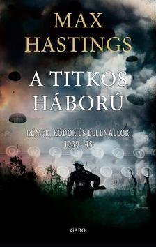 Max Hastings - Titkos háború. Kémek, kódok és ellenállók 1939-1945