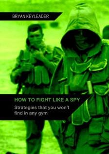 Keyleader Bryan - How to Fight Like a Spy [eKönyv: epub, mobi]