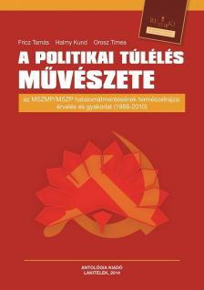 Fricz Tamás - Halmy Kund - Orosz Tímea - A politikai túlélés művészete - Az MSZMP/MSZP hatalomátmentésének természetrajza: érvelés és gyakorlat (1988-2010)