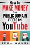 Öörni Juha - How to Make Money from Public Domain Videos on YouTube [eKönyv: epub, mobi]