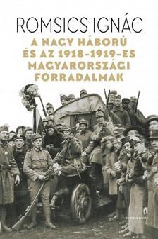 ROMSICS IGNÁC - A Nagy Háború és az 1918-1919-es magyarországi forradalmak [eKönyv: epub, mobi]