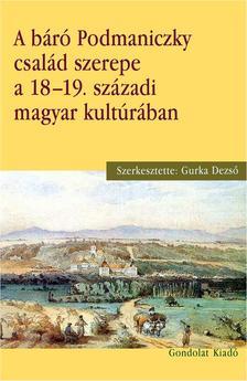Gurka Dezső (szerk.) - A báró Podmaniczky család szerepe a 18-19. századi magyar kultúrában