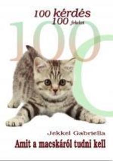 Jekkel Gabriella - 100 KÉRDÉS 100 FELELET - AMIT A MACSKÁRÓL TUDNI KELL