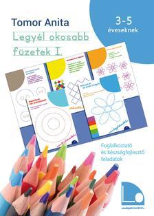 Tomor Anita - Legyél okosabb füzetek I. - Foglalkoztató és készségfejlesztő feladatok3-5 éves gyerekeknek [második kiadás]