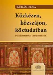 Küllős Imola - Közkézen, közszájon, köztudatban Folklorisztikai tanulmányok