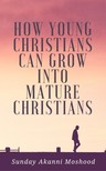 Moshood Sunday Akanni - How Young Christians Can Grow Into Mature Christians [eKönyv: epub,  mobi]