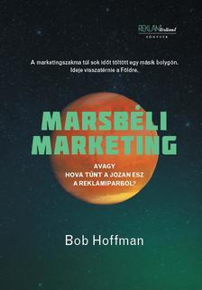 Bob Hoffman - Marsbéli marketing - Avagy hová tűnt a józan ész a reklámiparból?