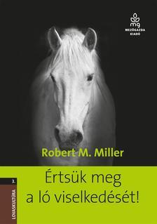 Robert M. Miller - Értsük meg a ló viselkedését!