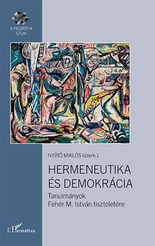 NYÍRŐ MIKLÓS (SZERK.) - Hermeneutika és demokrácia - Tanulmányok Fehér M. István tiszteletére