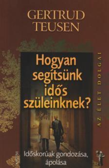 Gertrud Teusen - Hogyan segítsünk idős szüleinknek? Időskorúak ápolása, gondozása