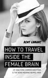 Lamarc Kent - How to Travel Inside the Female Brain [eKönyv: epub,  mobi]
