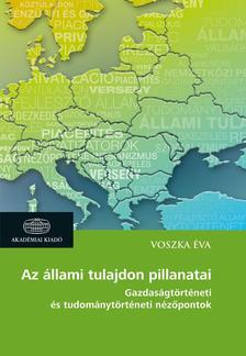 Voszka Éva - Az állami tulajdon pillanatai - Gazdaságtörténeti és tudománytörténeti nézőpontok