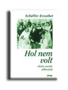 SCHAFFER ERZSÉBET - HOL NEM VOLT - ÉLETEK, MESÉK, PILLANATOK