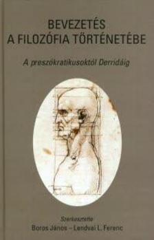 Boros János; Lendvai L. Ferenc (szerk.) - BEVEZETÉS A FILOZÓFIA TÖRTÉNETÉBE - A PRESZÓKRATIKUSOKTÓL DERRIDÁIG -