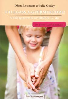 Diana Loomans-Julia Godoy - Hallgass a gyermekedre! - A boldog gyermek nevelésének 12 útja