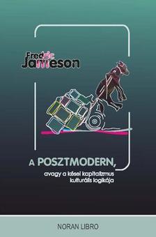 Fredric Jameson - A POSZTMODERN - AVAGY A KÉSEI KAPITALIZMUS KULTURÁLIS LOGIKÁJA