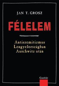 Grosz, Jan T. - Félelem. Antiszemitizmus Lengyelországban Auschwitz után