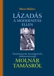 Mezei Balázs - Lázadás a modernitás ellen - Tanulmányok, beszélgetések, dokumentumok Molnár Tamásról