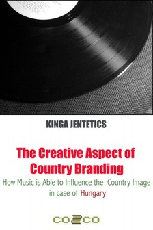 Jentetics Kinga - The Creative Aspect of Country Branding - How Music Is Able to Influence the Country Image in Case of Hungary [eKönyv: epub, mobi]