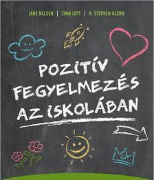 Jane Nelsen, Lynn Lott, H. Stephen Glenn - Pozitív fegyelmezés az iskolában - A kölcsönös tisztelet, az együttműködés és a felelősségteljes gondolkodás kialakítása a tanítás során