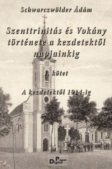 Ádám Schwarczwölder - Szenttrinitás és Vokány története a kezdetektől 1914-ig  [eKönyv: pdf]