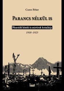 Csere Péter - Parancs nélkül is - Honvédő hősök és mártírok krónikája 1918-1923.