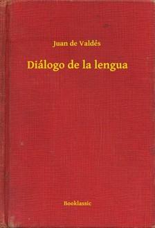 de Valdés Juan - Diálogo de la lengua [eKönyv: epub, mobi]