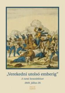 szerk. Rosonczy Ildikó - VEREKEDNI UTOLSÓ EMBERIG. - A TURAI LOVASÜTKÖZET 1849. JÚLIUS 20.