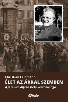 Christian Feldmann - Élet az árral szemben - A jezsuita Alfred Delp vértanúsága