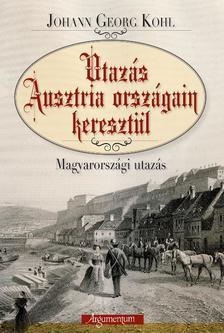 KOHL, JOHANN GEORG - Utazás Ausztria országain keresztül. Magyarországi utazás.