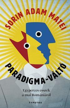 MATEI, SORIN ADAM - Paradigma-váltó. Egyperces esszék a mai Romániáról