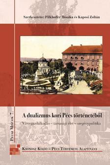 PILKHOFFER MÓNIKA - KAPOSI ZOLTÁN (SZERK - A dualizmus kori Pécs történetéből Városgazdálkodás - társasági élet - szegénypolitika Pécsi Mozaik 7.